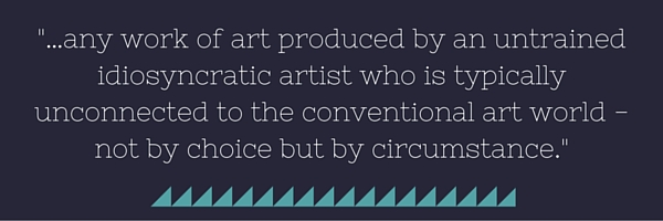 …any work of art produced by an untrained idiosyncratic artist who is typically unconnected to the conventional art world—not by choice but by circumstance.